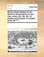 Some Observations on Dr. Brown's Dissertation on the Rise, Union, &C. &C. &C. of Poetry and Musick. in a Letter to Dr. B*****.