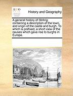 A  General History of Stirling: Containing a Description of the Town, and Origin of the Castle and Burgh. to Which Is Prefixed, a Short View of the C