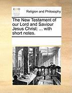 The New Testament of Our Lord and Saviour Jesus Christ: With Short Notes.
