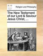 The New Testament of Our Lord & Saviour Jesus Christ, ...