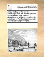 A  New History of the City of Edinburgh: From the Earliest Periods to the Present Time. with a Description of All the Principal Public Buildings: ...