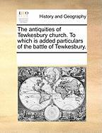 The Antiquities of Tewkesbury Church. to Which Is Added Particulars of the Battle of Tewkesbury.