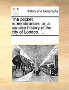 The Pocket Remembrancer; Or, a Concise History of the City of London. ...