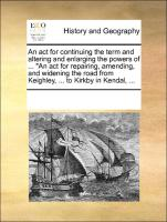 """An act for continuing the term and altering and enlarging the powers of ... """"An act for repairing, amending, and widening the road from Keighley, ... to Kirkby in Kendal, ..."""