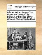 A Letter to the Clergy of the Diocese of London. by Beilby, Lord Bishop of That Diocese. the Second Edition.