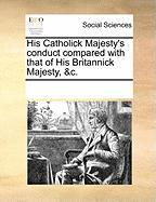 His Catholick Majesty's Conduct Compared with That of His Britannick Majesty, &C.