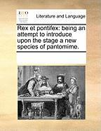 Rex Et Pontifex: Being an Attempt to Introduce Upon the Stage a New Species of Pantomime.