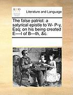 The False Patriot: A Satyrical Epistle to W- P-Y, Esq; On His Being Created E----L of B---Th, &C.