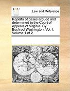 Reports of Cases Argued and Determined in the Court of Appeals of Virginia. by Bushrod Washington. Vol. I. Volume 1 of 2