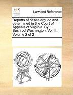 Reports of Cases Argued and Determined in the Court of Appeals of Virginia. by Bushrod Washington. Vol. II. Volume 2 of 2