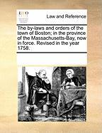 The By-Laws and Orders of the Town of Boston; In the Province of the Massachusetts-Bay, Now in Force. Revised in the Year 1758.