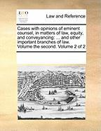 Cases with Opinions of Eminent Counsel, in Matters of Law, Equity, and Conveyancing: And Other Important Branches of Law. Volume the Second. Volume 2