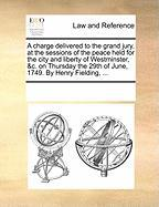 A  Charge Delivered to the Grand Jury, at the Sessions of the Peace Held for the City and Liberty of Westminster, &C. on Thursday the 29th of June, 1