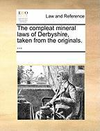 The Compleat Mineral Laws of Derbyshire, Taken from the Originals. ...