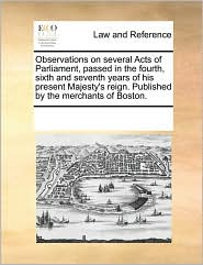 Observations on Several Acts of Parliament, Passed in the Fourth, Sixth and Seventh Years of His Present Majesty's Reign. Published by the Merchants o