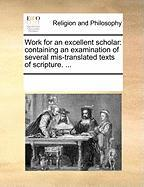 Work for an Excellent Scholar: Containing an Examination of Several MIS-Translated Texts of Scripture. ...