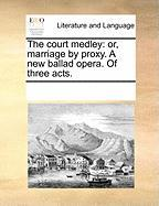 The Court Medley: Or, Marriage by Proxy. a New Ballad Opera. of Three Acts.