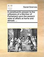 A Constituent's Answer to the Reflexions of a Member of Parliament Upon the Present State of Affairs at Home and Abroad; ...