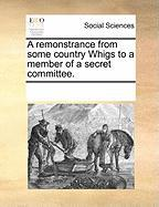 A Remonstrance from Some Country Whigs to a Member of a Secret Committee.