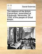 The Address of the British Convention, Assembled at Edinburgh, November 19, 1793, to the People of Great Britain.