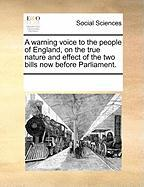 A Warning Voice to the People of England, on the True Nature and Effect of the Two Bills Now Before Parliament.