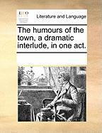 The Humours of the Town, a Dramatic Interlude, in One Act.