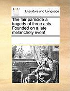 The Fair Parricide a Tragedy of Three Acts. Founded on a Late Melancholy Event.