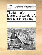 The Farmer's Journey, to London. a Farce, in Three Acts.