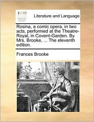 Rosina, a Comic Opera, in Two Acts, Performed at the Theatre-Royal, in Covent-Garden. by Mrs. Brooke, ... the Eleventh Edition.