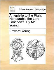 An Epistle to the Right Honourable the Lord Lansdown. by Mr. Young.