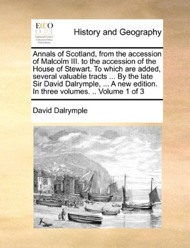 Annals of Scotland, from the accession of Malcolm III. to the accession of the House of Stewart. To which are added, several valuable tracts - David Dalrymple