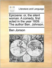 Epicoene: Or, the Silent Woman. a Comedy, First Acted in the Year 1609. ... the Author Ben. Johnson.