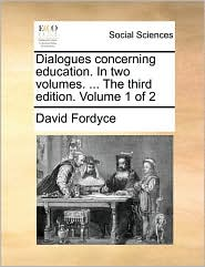 Dialogues Concerning Education. in Two Volumes. ... the Third Edition. Volume 1 of 2