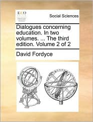 Dialogues Concerning Education. in Two Volumes. ... the Third Edition. Volume 2 of 2