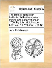 The State of Nature or Instincts. with a Treatise on Mining and Observations in 1706. by John Hutchinson, Esq; Vol. XII. Volume 12 of 12