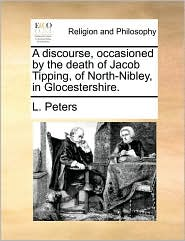 A Discourse, Occasioned by the Death of Jacob Tipping, of North-Nibley, in Glocestershire.