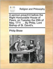A Sermon Preach'd Before the Right Honourable House of Peers, on Tuesday the 29th of May, 1711. ... by Philip, Lord Bishop of St. David's.