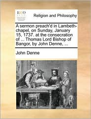 A Sermon Preach'd in Lambeth-Chapel, on Sunday, January 15, 1737. at the Consecration of ... Thomas Lord Bishop of Bangor, by John Denne, ...