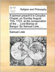 A Sermon Preach'd in Croydon Chapel, on Sunday August 11th, 1723. at the Consecration of the ... Lord Bishop of Bangor. by Samuel Lisle, ...