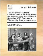The Whole Tryal of Edward Coleman, Gent. at the Kings-Bench Bar, at Westminster, on the 27th of November, 1678. Dedicated to Wialliam [Sic] Greg, in N