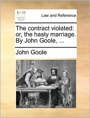 The Contract Violated: Or, the Hasty Marriage. by John Goole, ...
