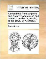 Admonitions from Scripture and History, from Religion and Common Prudence, Relating to the Jews. by Archaicus.