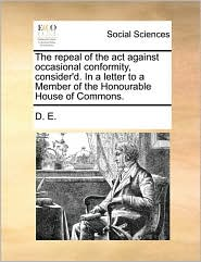 The Repeal of the ACT Against Occasional Conformity, Consider'd. in a Letter to a Member of the Honourable House of Commons.