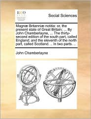 Magn] Britanni] Notitia: Or, the Present State of Great Britain; ... by John Chamberlayne, ... the Thirty-Second Edition of the South Part, Cal