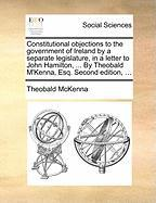 Constitutional Objections to the Government of Ireland by a Separate Legislature, in a Letter to John Hamilton, ... by Theobald M'Kenna, Esq. Second E