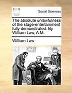 The Absolute Unlawfulness of the Stage-Entertainment Fully Demonstrated. by William Law, A.M.