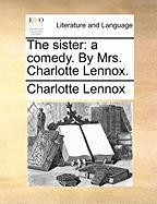 The Sister: A Comedy. by Mrs. Charlotte Lennox.