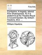 Cymbeline. a Tragedy, Altered from Shakespeare. as It Is Perform'd at the Theatre-Royal in Covent-Garden. by William Hawkins, M.A. ...