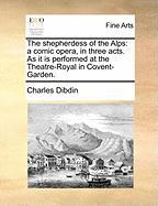 The Shepherdess of the Alps: A Comic Opera, in Three Acts. as It Is Performed at the Theatre-Royal in Covent-Garden.