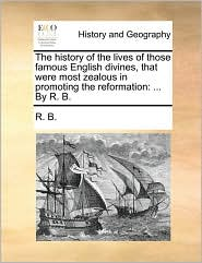 The History of the Lives of Those Famous English Divines, That Were Most Zealous in Promoting the Reformation: By R. B.